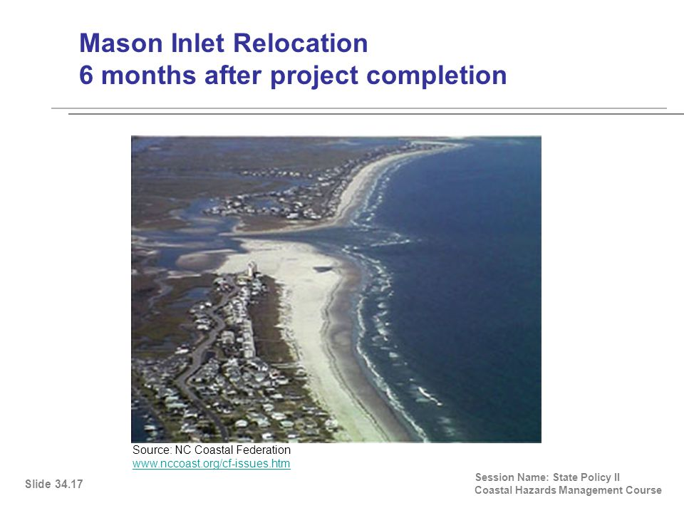 Mason Inlet Relocation 6 months after project completion Session Name: State Policy II Coastal Hazards Management Course Slide 34.17 Source: NC Coastal Federation www.nccoast.org/cf-issues.htm