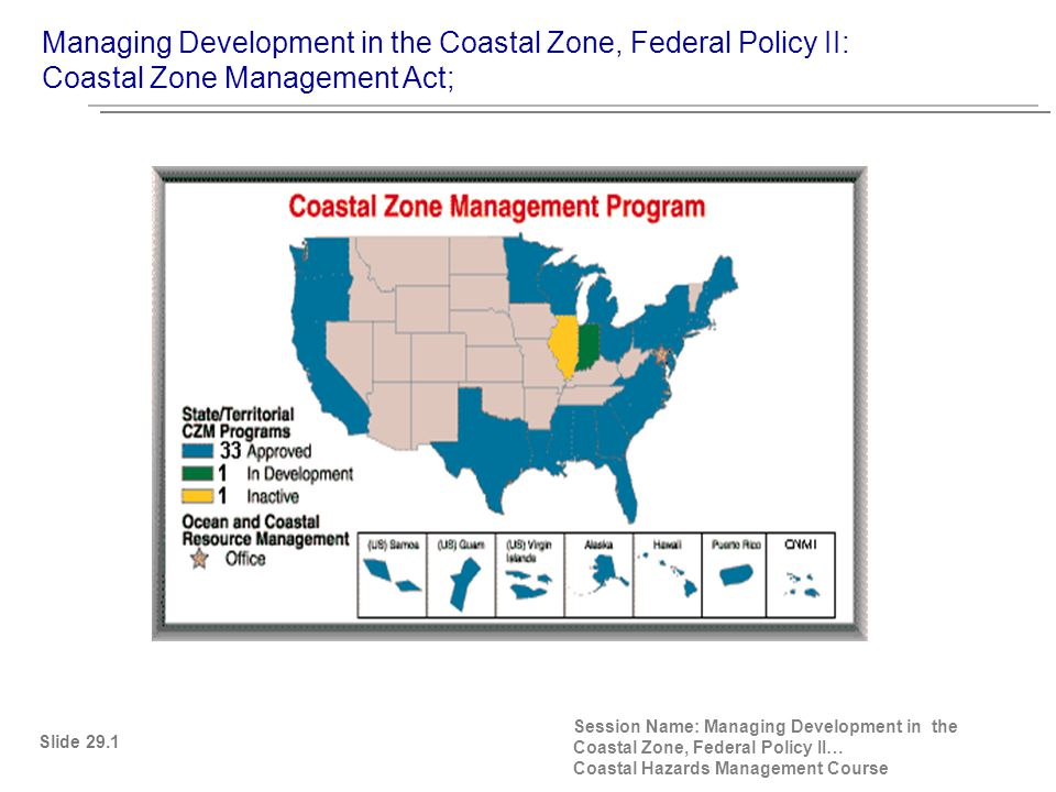 CZMA Section 302(i) (i) The key to more effective protection and use of the land and water resources of the coastal zone is to encourage the states to exercise their full authority over the lands and waters in the coastal zone by assisting the states, in cooperation with the Federal and local governments and other vitally affected interests, in developing land and water use programs for the coastal zone including unified policies, criteria, standards, methods, and processes for dealing with land and water use decisions of more than local significance.