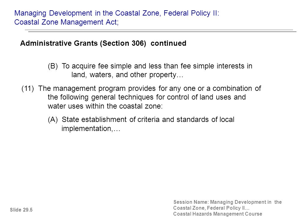(B) To acquire fee simple and less than fee simple interests in land, waters, and other property… (11) The management program provides for any one or a combination of the following general techniques for control of land uses and water uses within the coastal zone: (A) State establishment of criteria and standards of local implementation,… Administrative Grants (Section 306) continued Slide 29.5 Managing Development in the Coastal Zone, Federal Policy II: Coastal Zone Management Act; Session Name: Managing Development in the Coastal Zone, Federal Policy II… Coastal Hazards Management Course
