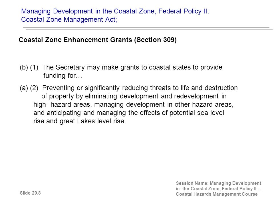 (b) (1) The Secretary may make grants to coastal states to provide funding for… (a) (2) Preventing or significantly reducing threats to life and destruction of property by eliminating development and redevelopment in high- hazard areas, managing development in other hazard areas, and anticipating and managing the effects of potential sea level rise and great Lakes level rise.