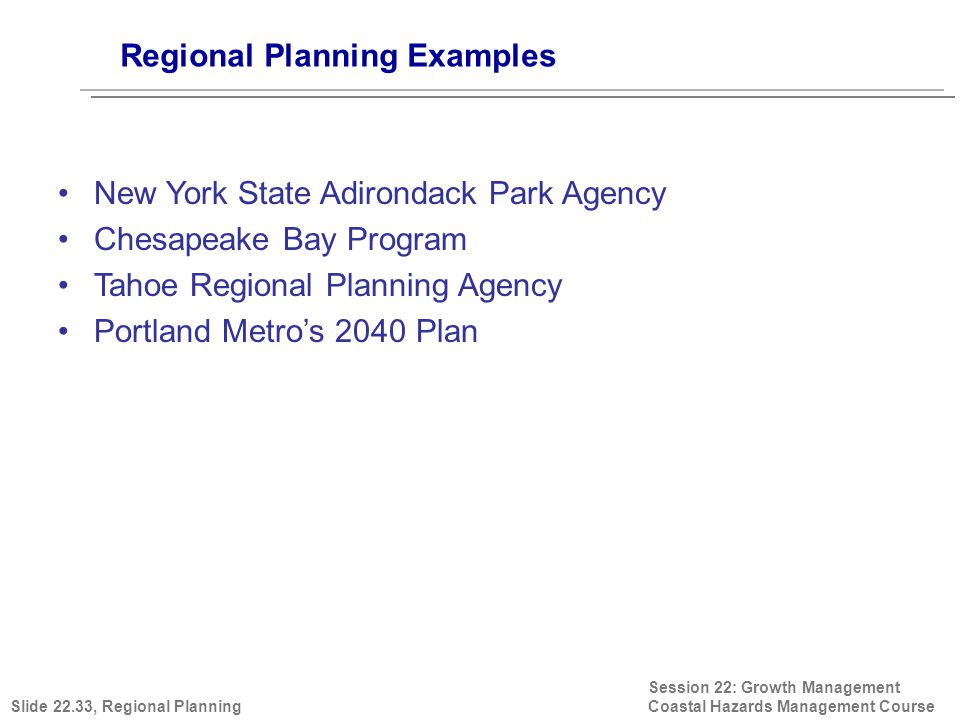Regional Planning Examples Session 22: Growth Management Coastal Hazards Management Course Others… The Dallas Plan Georgia Regional Transportation Authority (Clean Air Act) Regional Planning Agency (NYC 1922) Metropolitan Council (Minneapolis–St.