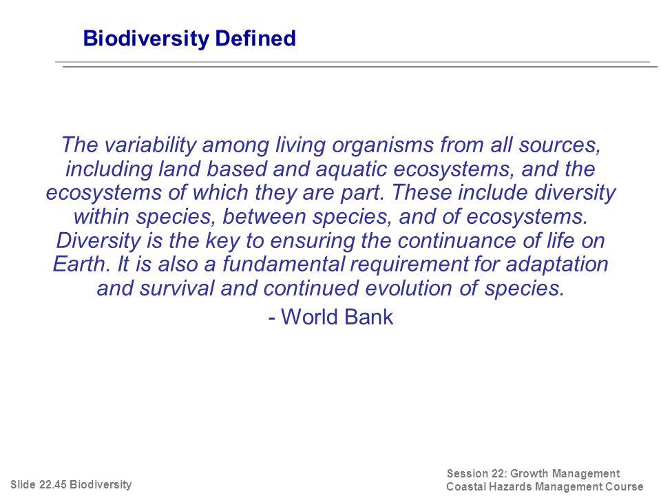 Biodiversity Defined Slide 22.45 Biodiversity Session 22: Growth Management Coastal Hazards Management Course The variability among living organisms f