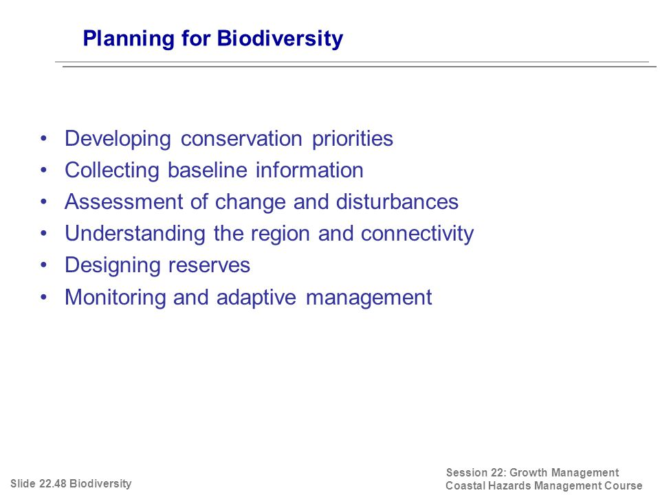 Planning for Biodiversity Session 22: Growth Management Coastal Hazards Management Course Developing conservation priorities Collecting baseline information Assessment of change and disturbances Understanding the region and connectivity Designing reserves Monitoring and adaptive management Slide 22.48 Biodiversity