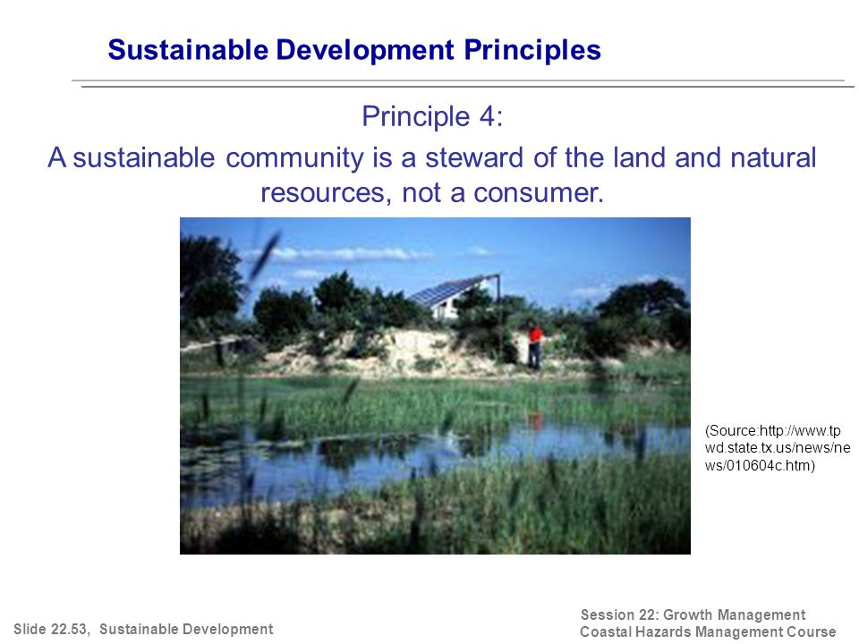 Session 22: Growth Management Coastal Hazards Management Course (Source:http://www.tp wd.state.tx.us/news/ne ws/010604c.htm) Sustainable Development Principles Principle 4: A sustainable community is a steward of the land and natural resources, not a consumer.