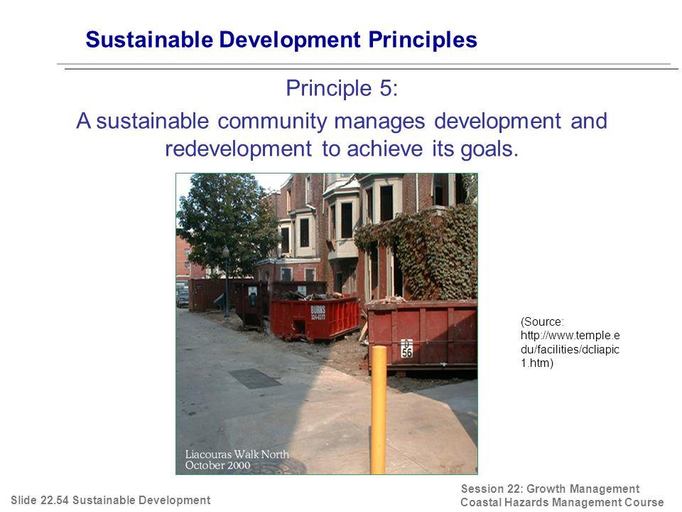 Session 22: Growth Management Coastal Hazards Management Course (Source: http://www.temple.e du/facilities/dcliapic 1.htm) Sustainable Development Principles Principle 5: A sustainable community manages development and redevelopment to achieve its goals.