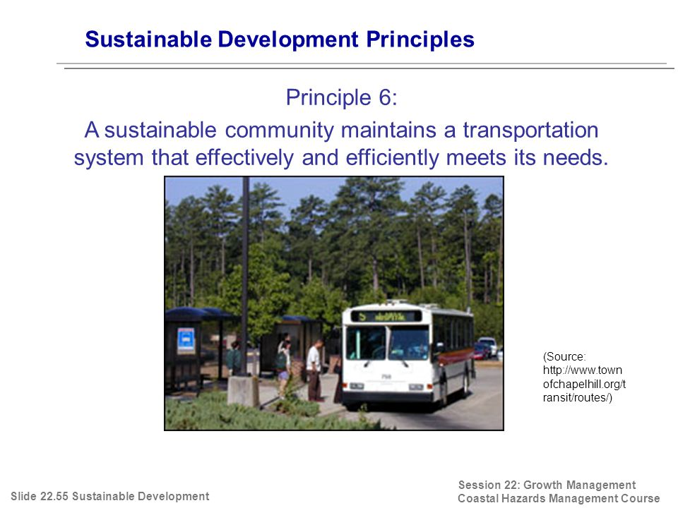 Session 22: Growth Management Coastal Hazards Management Course (Source: http://www.town ofchapelhill.org/t ransit/routes/) Sustainable Development Principles Principle 6: A sustainable community maintains a transportation system that effectively and efficiently meets its needs.