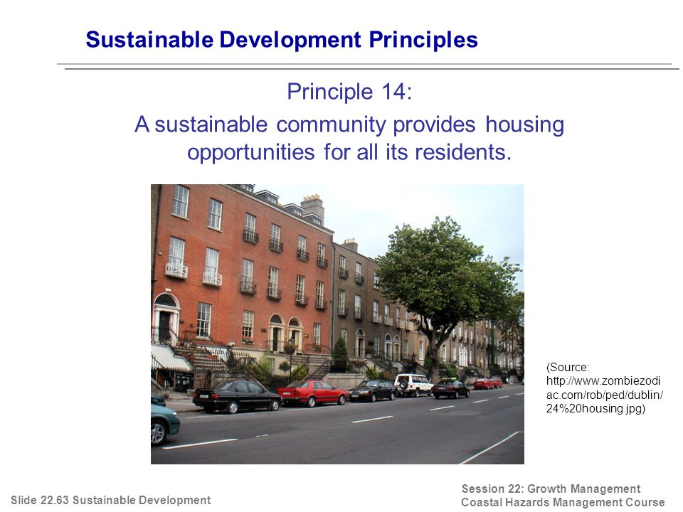 Session 22: Growth Management Coastal Hazards Management Course (Source: http://www.zombiezodi ac.com/rob/ped/dublin/ 24%20housing.jpg) Sustainable Development Principles Principle 14: A sustainable community provides housing opportunities for all its residents.