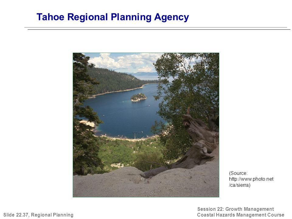 Session 22: Growth Management Coastal Hazards Management Course (Source: http://www.photo.net /ca/sierra) Tahoe Regional Planning Agency Slide 22.37,