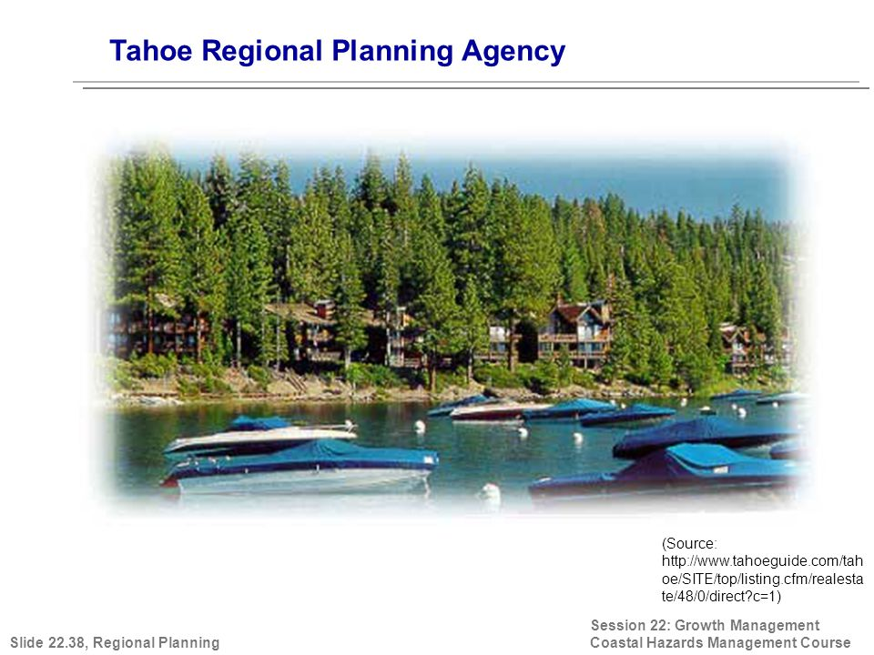 Session 22: Growth Management Coastal Hazards Management Course (Source: http://www.tahoeguide.com/tah oe/SITE/top/listing.cfm/realesta te/48/0/direct c=1) Tahoe Regional Planning Agency Slide 22.38, Regional Planning