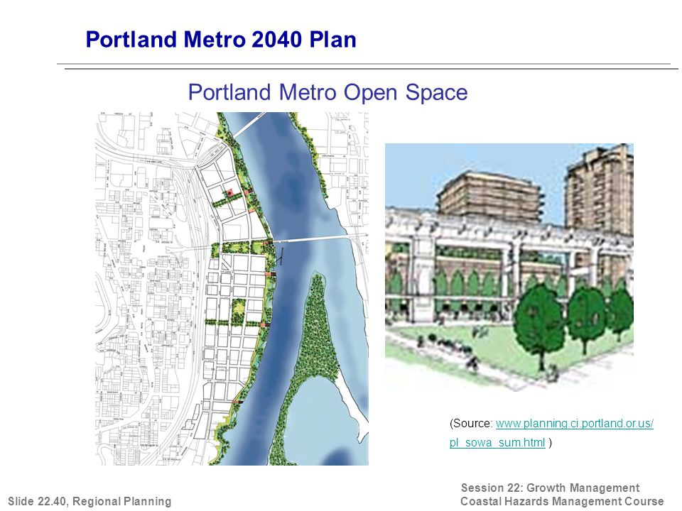 Session 22: Growth Management Coastal Hazards Management Course (Source: www.planning.ci.portland.or.us/ pl_sowa_sum.html )www.planning.ci.portland.or.us/ pl_sowa_sum.html Portland Metro 2040 Plan Portland Metro Open Space Slide 22.40, Regional Planning