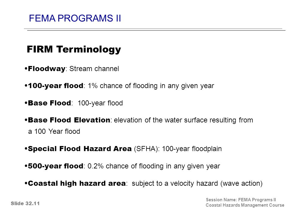 FEMA PROGRAMS II Session Name: FEMA Programs II Coastal Hazards Management Course Floodway : Stream channel 100-year flood : 1% chance of flooding in any given year Base Flood : 100-year flood Base Flood Elevation : elevation of the water surface resulting from a 100 Year flood Special Flood Hazard Area (SFHA): 100-year floodplain 500-year flood : 0.2% chance of flooding in any given year Coastal high hazard area : subject to a velocity hazard (wave action) FIRM Terminology Slide 32.11
