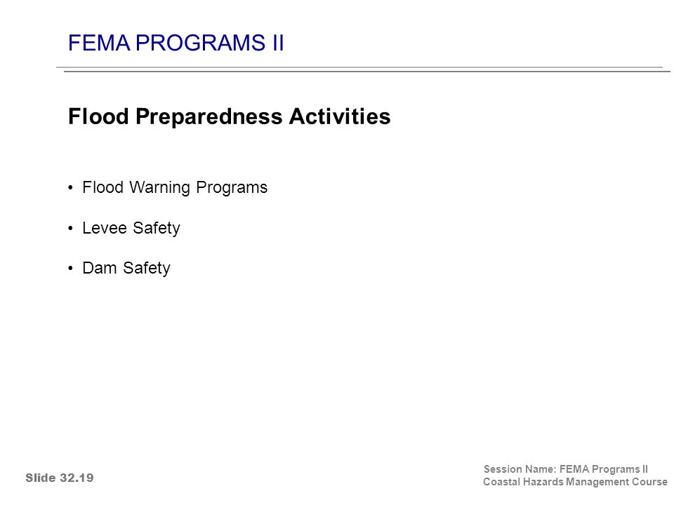FEMA PROGRAMS II Session Name: FEMA Programs II Coastal Hazards Management Course Flood Warning Programs Levee Safety Dam Safety Flood Preparedness Activities Slide 32.19