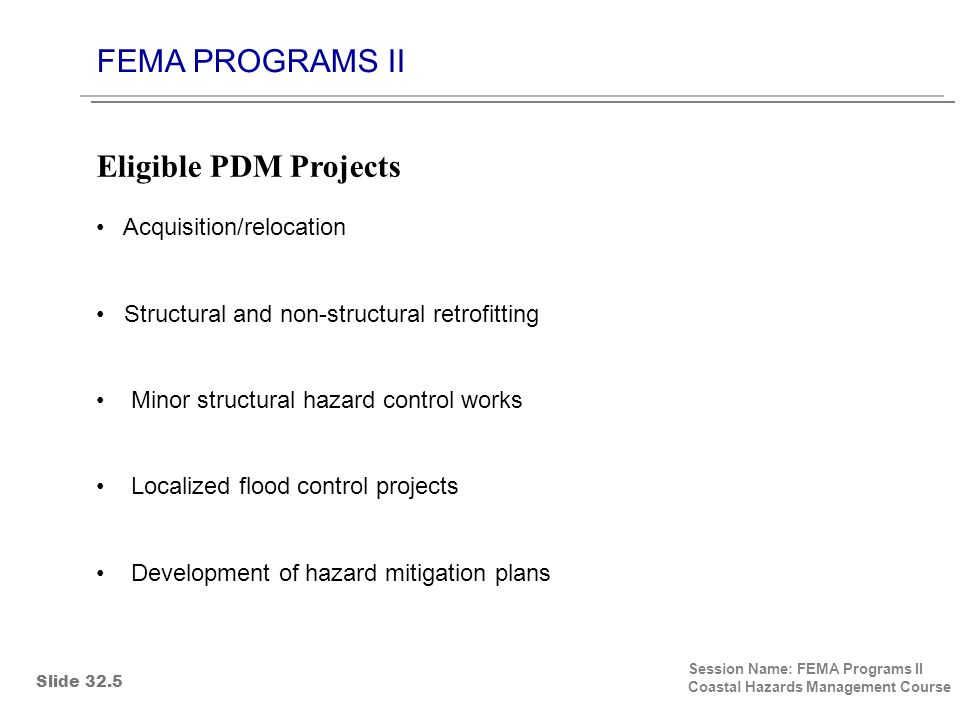 FEMA PROGRAMS II Session Name: FEMA Programs II Coastal Hazards Management Course Acquisition/relocation Structural and non-structural retrofitting Minor structural hazard control works Localized flood control projects Development of hazard mitigation plans Eligible PDM Projects Slide 32.5