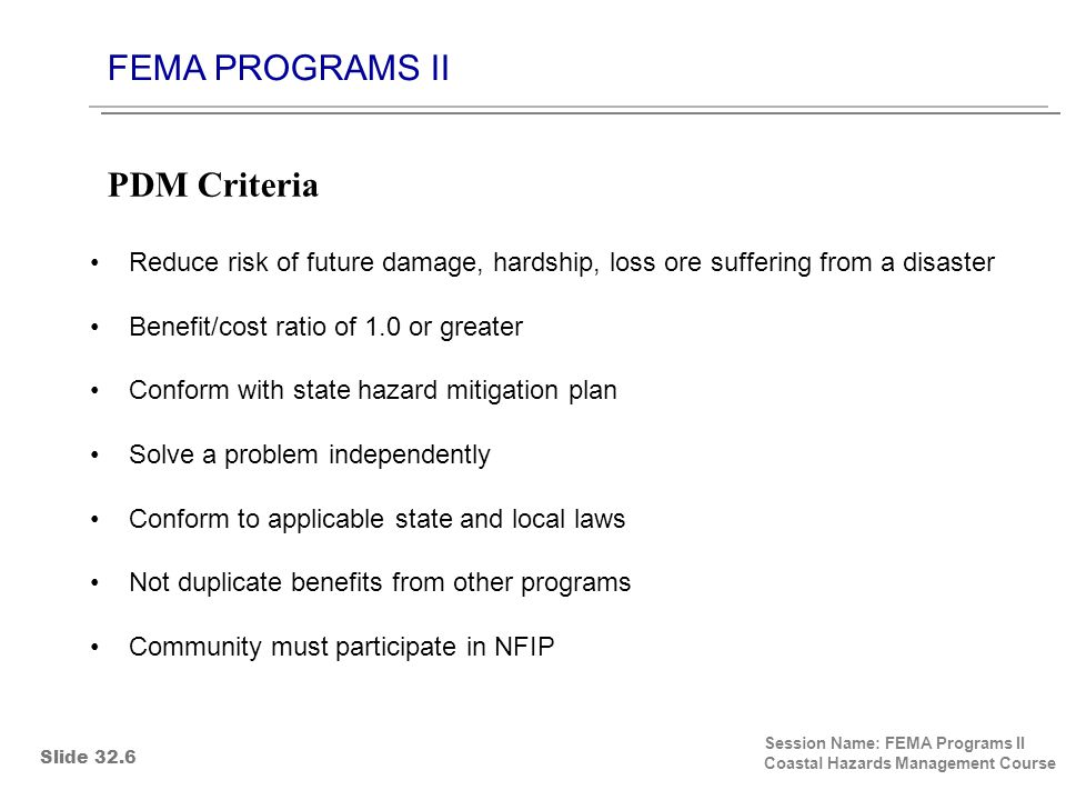 FEMA PROGRAMS II Session Name: FEMA Programs II Coastal Hazards Management Course Reduce risk of future damage, hardship, loss ore suffering from a disaster Benefit/cost ratio of 1.0 or greater Conform with state hazard mitigation plan Solve a problem independently Conform to applicable state and local laws Not duplicate benefits from other programs Community must participate in NFIP PDM Criteria Slide 32.6