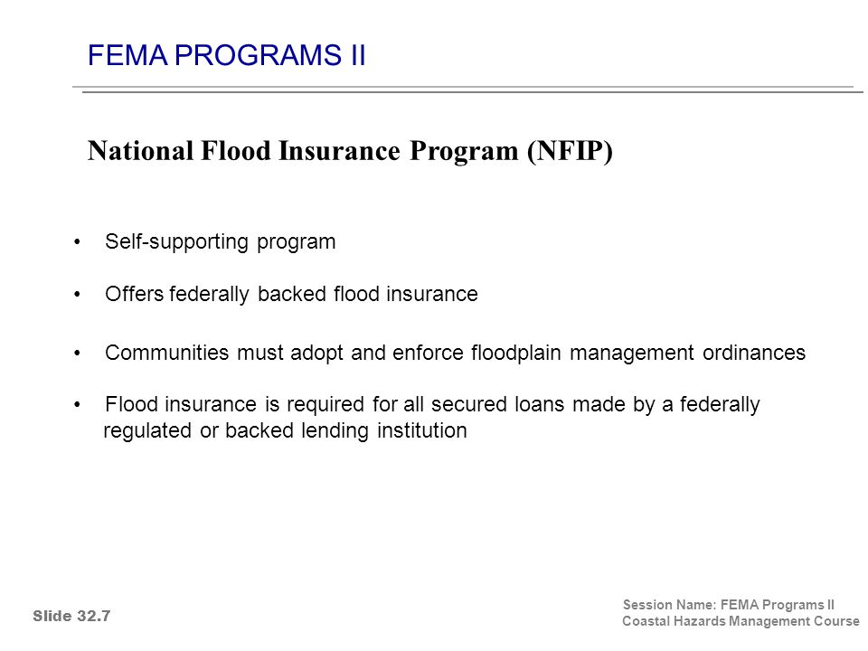 FEMA PROGRAMS II Session Name: FEMA Programs II Coastal Hazards Management Course Self-supporting program Offers federally backed flood insurance Communities must adopt and enforce floodplain management ordinances Flood insurance is required for all secured loans made by a federally regulated or backed lending institution National Flood Insurance Program (NFIP) Slide 32.7