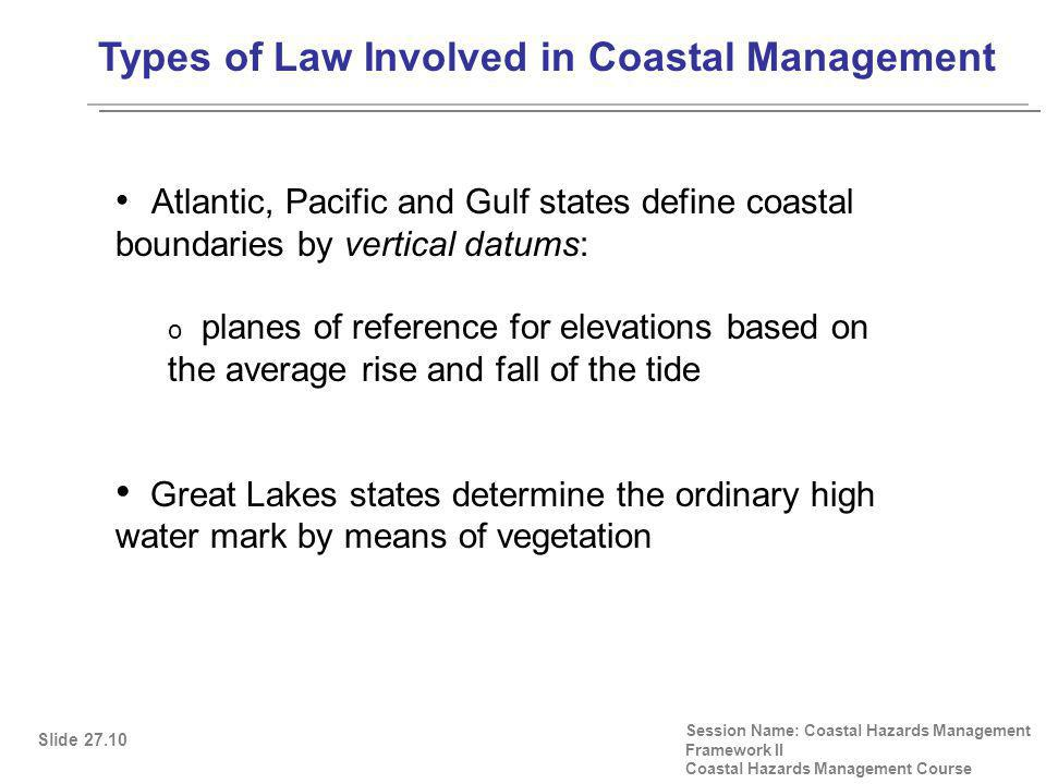 Types of Law Involved in Coastal Management Session Name: Coastal Hazards Management Framework II Coastal Hazards Management Course Atlantic, Pacific and Gulf states define coastal boundaries by vertical datums: o planes of reference for elevations based on the average rise and fall of the tide Great Lakes states determine the ordinary high water mark by means of vegetation Slide 27.10