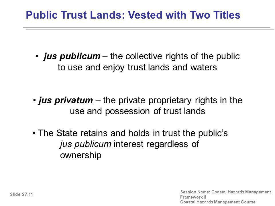 Public Trust Lands: Vested with Two Titles Session Name: Coastal Hazards Management Framework II Coastal Hazards Management Course Slide 27.11 jus publicum – the collective rights of the public to use and enjoy trust lands and waters jus privatum – the private proprietary rights in the use and possession of trust lands The State retains and holds in trust the public's jus publicum interest regardless of ownership