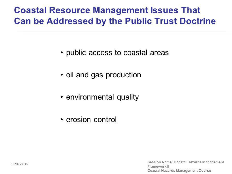 Coastal Resource Management Issues That Can be Addressed by the Public Trust Doctrine public access to coastal areas oil and gas production environmental quality erosion control Slide 27.12 Session Name: Coastal Hazards Management Framework II Coastal Hazards Management Course