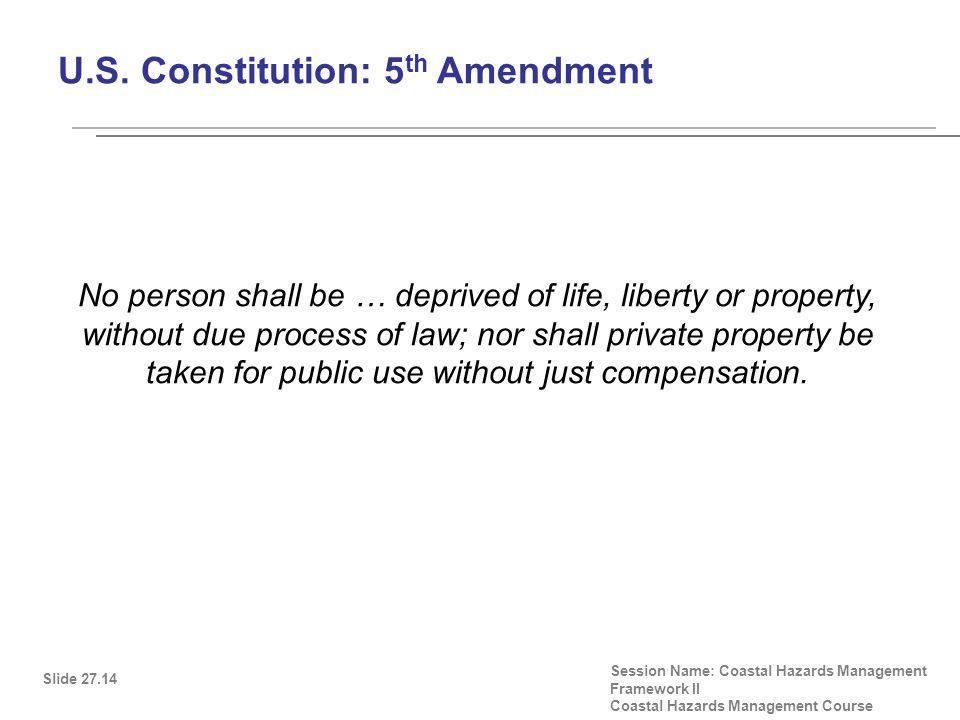 U.S. Constitution: 5 th Amendment Slide 27.14 Session Name: Coastal Hazards Management Framework II Coastal Hazards Management Course No person shall