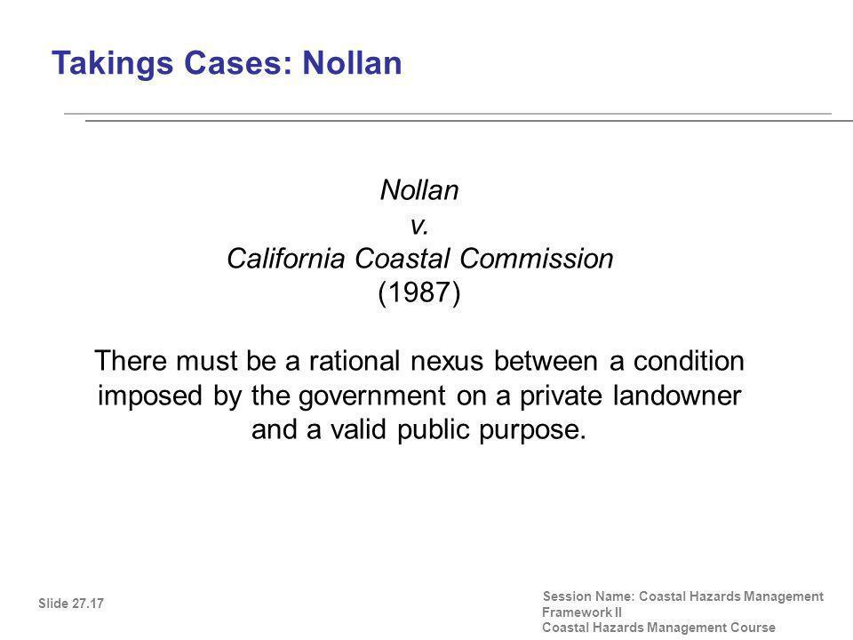 Takings Cases: Nollan Slide 27.17 Session Name: Coastal Hazards Management Framework II Coastal Hazards Management Course Nollan v.