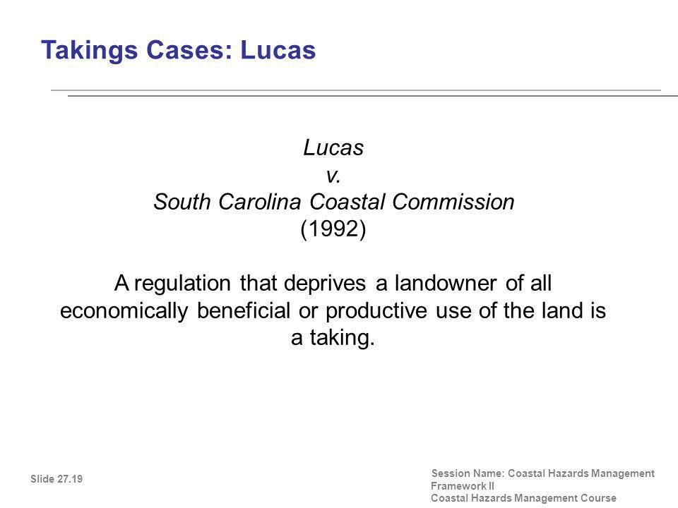 Takings Cases: Lucas Slide 27.19 Session Name: Coastal Hazards Management Framework II Coastal Hazards Management Course Lucas v.