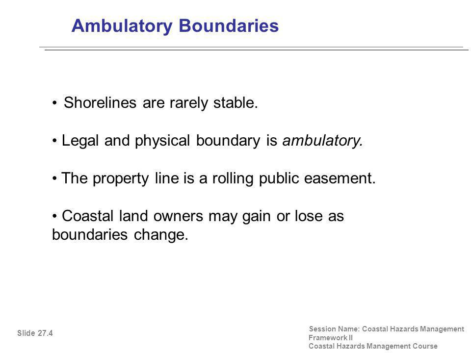 Coastal Processes that Can Change Property Boundaries Session Name: Coastal Hazards Management Framework II Coastal Hazards Management Course Accretion: when upland is created, the property boundary moves seaward Erosion: When land is worn away by water, the property boundary moves landward Avulsion: A sudden change in the shoreline by action of the water does not change the original boundary Subsidence: There is a limited right of reclamation of subsided land Global warming: Sea level rise may have ramifications for ownership Slide 27.5