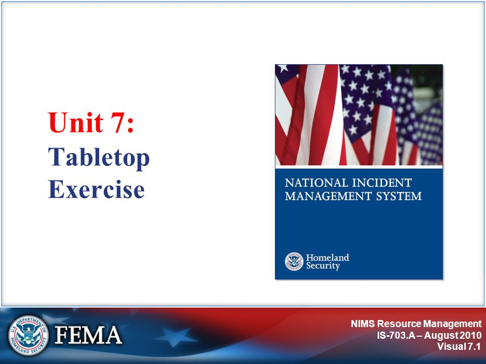 NIMS Resource Management IS-703.A – August 2010 Visual 7.1 Unit 7: Tabletop Exercise