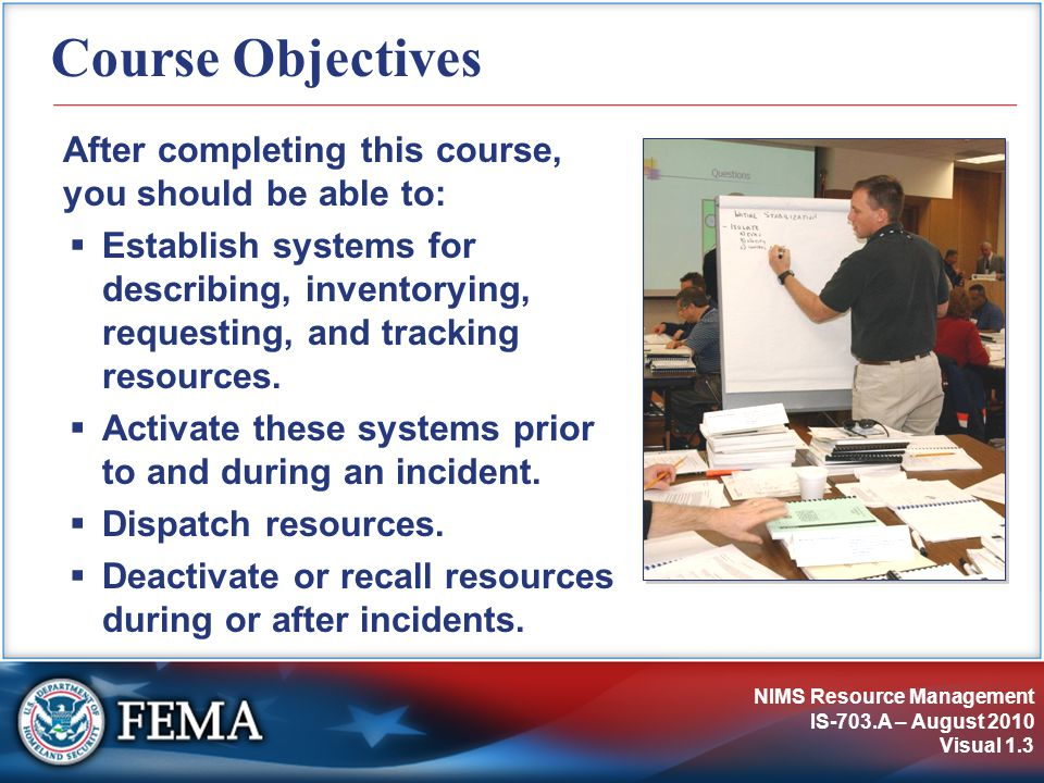 NIMS Resource Management IS-703.A – August 2010 Visual 1.4 Participant Introductions  Name, job title, and department, agency, or jurisdiction  Overall experience with emergency or incident response, including resource management  One special issue that you would like to be able to resolve