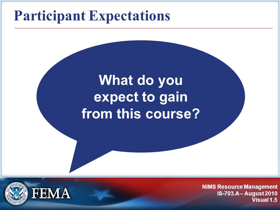 NIMS Resource Management IS-703.A – August 2010 Visual 1.5 Participant Expectations What do you expect to gain from this course