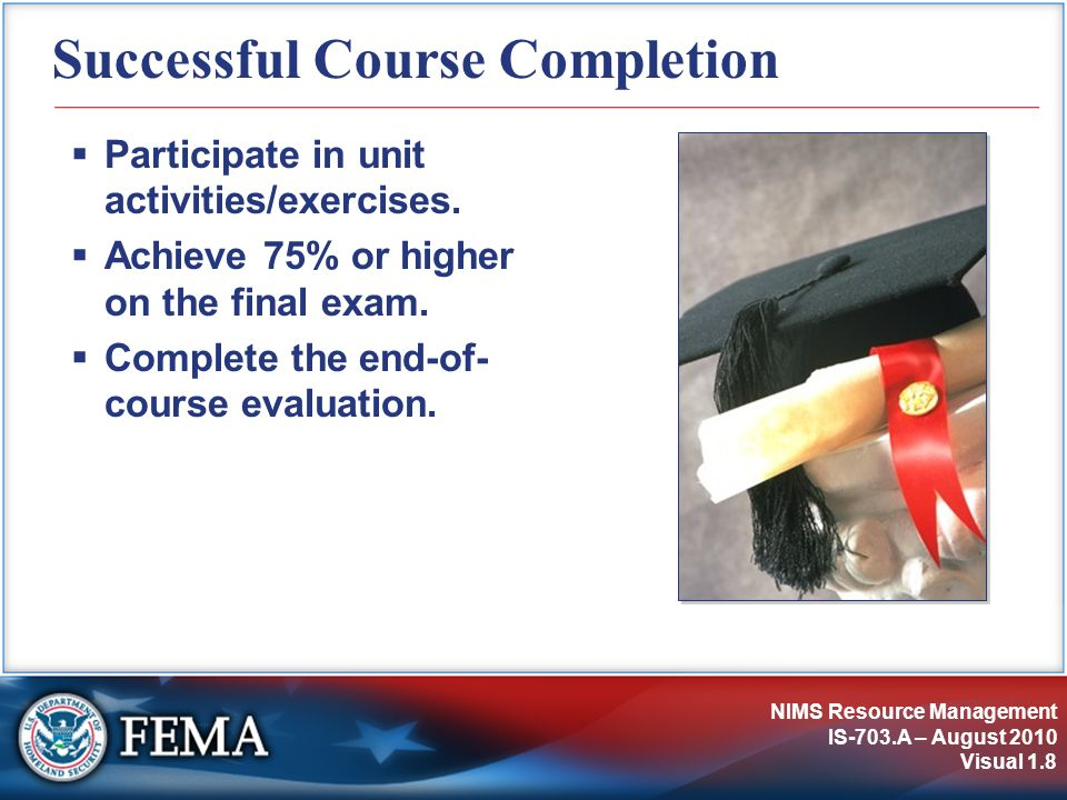 NIMS Resource Management IS-703.A – August 2010 Visual 1.8 Successful Course Completion  Participate in unit activities/exercises.