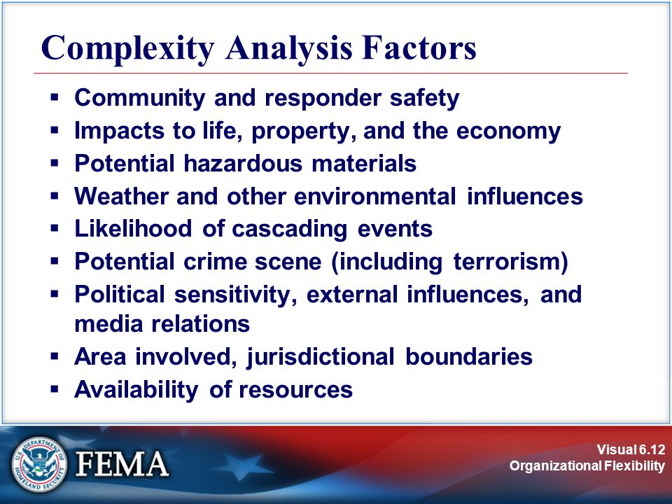 Visual 6.12 Organizational Flexibility  Community and responder safety  Impacts to life, property, and the economy  Potential hazardous materials  Weather and other environmental influences  Likelihood of cascading events  Potential crime scene (including terrorism)  Political sensitivity, external influences, and media relations  Area involved, jurisdictional boundaries  Availability of resources Complexity Analysis Factors