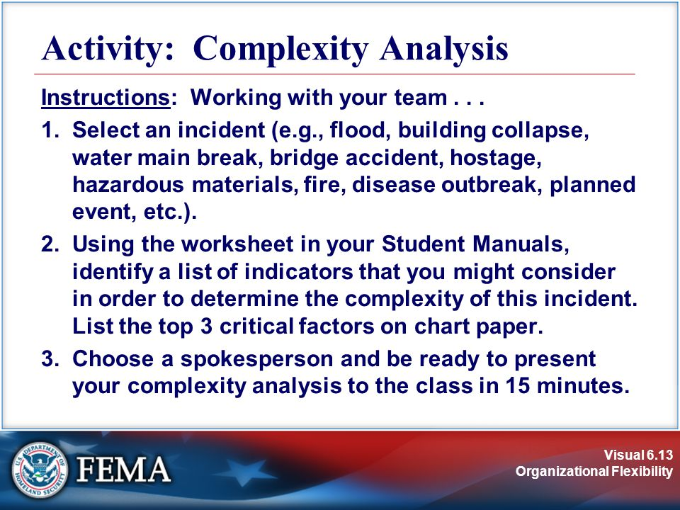 Visual 6.13 Organizational Flexibility Activity: Complexity Analysis Instructions: Working with your team... 1.Select an incident (e.g., flood, buildi