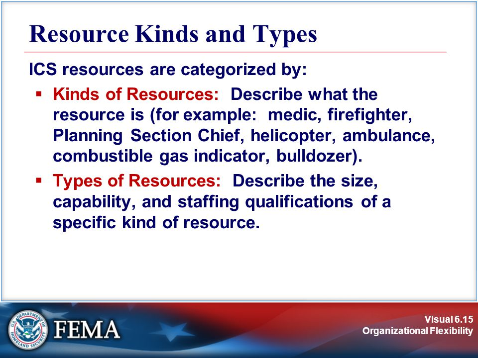 Visual 6.15 Organizational Flexibility Resource Kinds and Types ICS resources are categorized by:  Kinds of Resources: Describe what the resource is (for example: medic, firefighter, Planning Section Chief, helicopter, ambulance, combustible gas indicator, bulldozer).