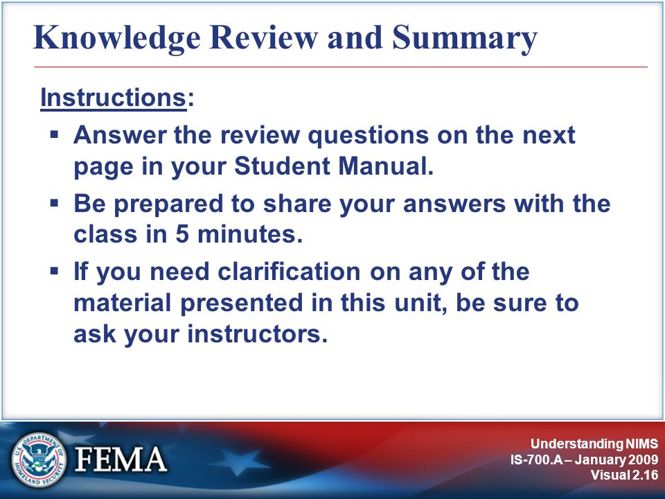 Understanding NIMS IS-700.A – January 2009 Visual 2.16 Knowledge Review and Summary Instructions:  Answer the review questions on the next page in your Student Manual.
