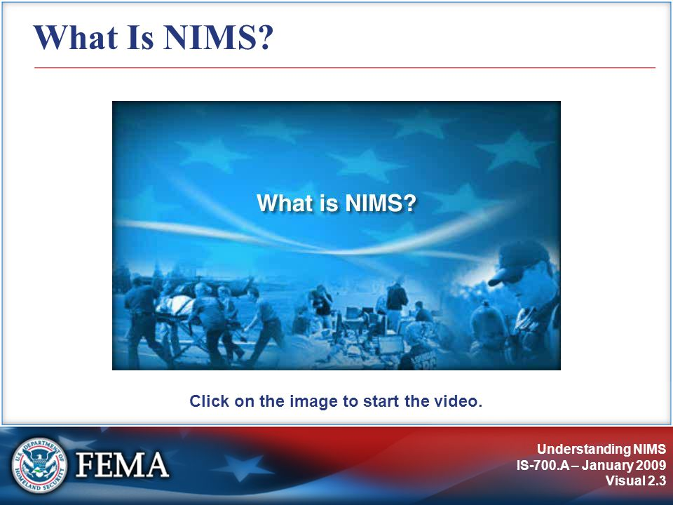Understanding NIMS IS-700.A – January 2009 Visual 2.3 What Is NIMS? Click on the image to start the video.
