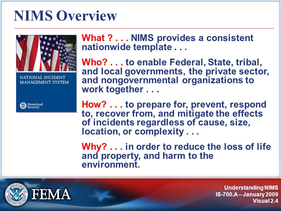 Understanding NIMS IS-700.A – January 2009 Visual 2.4 NIMS Overview What ?... NIMS provides a consistent nationwide template... Who?... to enable Fede