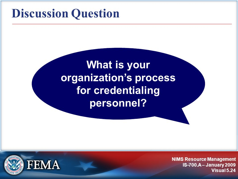NIMS Resource Management IS-700.A – January 2009 Visual 5.24 Discussion Question What is your organization's process for credentialing personnel