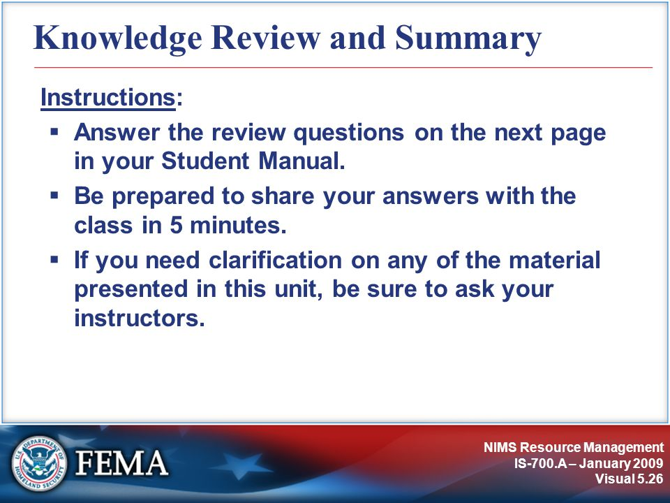 NIMS Resource Management IS-700.A – January 2009 Visual 5.26 Knowledge Review and Summary Instructions:  Answer the review questions on the next page in your Student Manual.