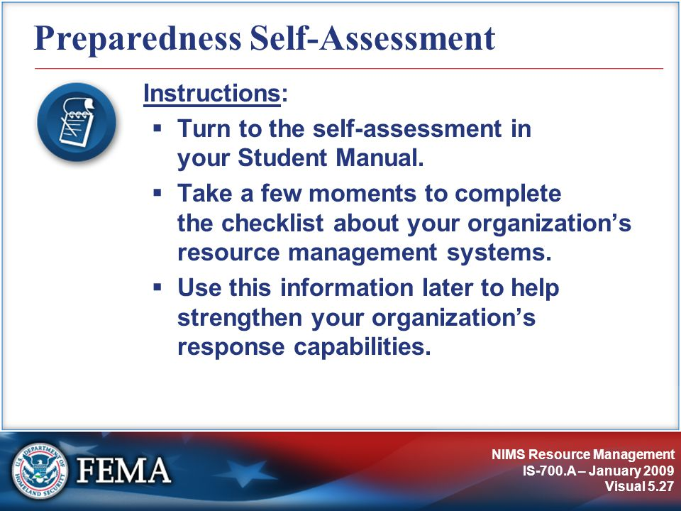 NIMS Resource Management IS-700.A – January 2009 Visual 5.27 Preparedness Self-Assessment Instructions:  Turn to the self-assessment in your Student Manual.