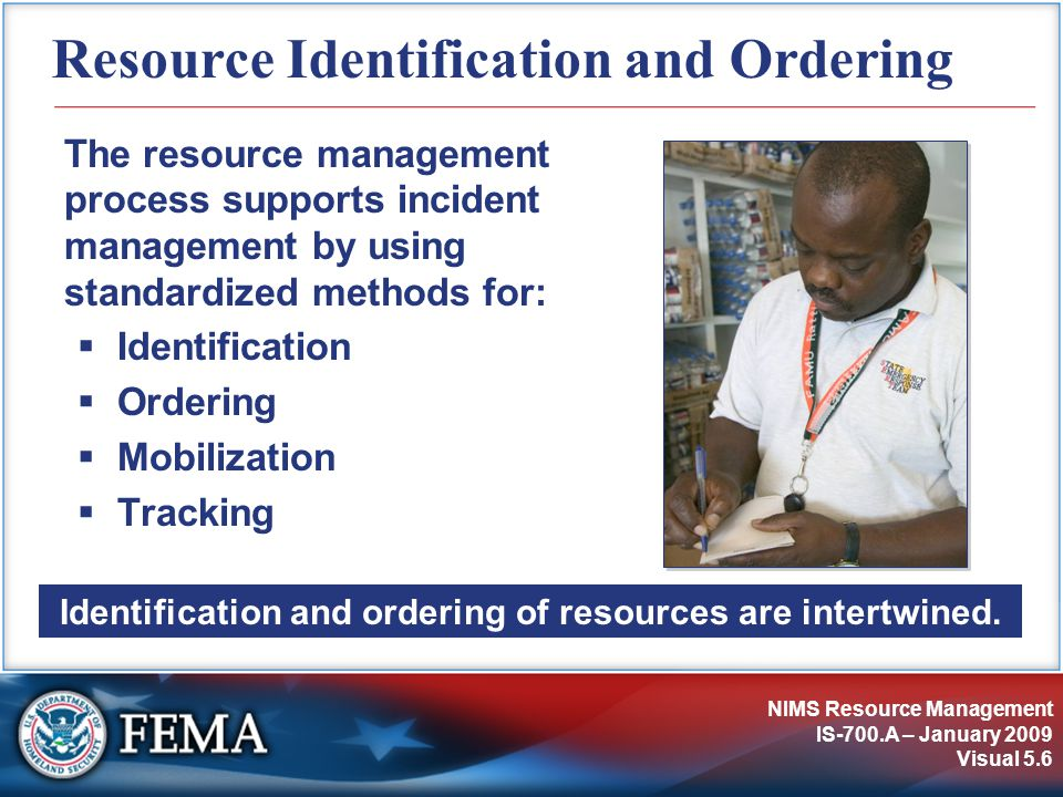 NIMS Resource Management IS-700.A – January 2009 Visual 5.6 Resource Identification and Ordering The resource management process supports incident management by using standardized methods for:  Identification  Ordering  Mobilization  Tracking Identification and ordering of resources are intertwined.
