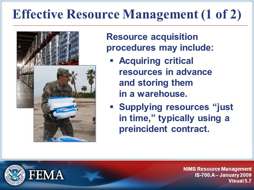 NIMS Resource Management IS-700.A – January 2009 Visual 5.7 Effective Resource Management (1 of 2) Resource acquisition procedures may include:  Acquiring critical resources in advance and storing them in a warehouse.