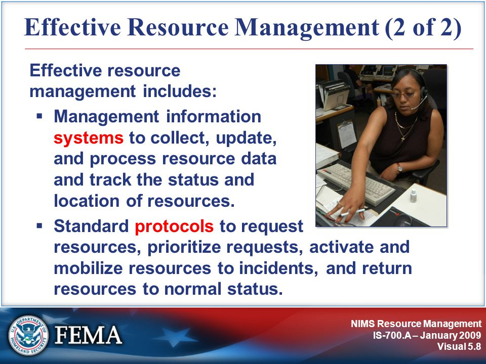 NIMS Resource Management IS-700.A – January 2009 Visual 5.8 Effective Resource Management (2 of 2) Effective resource management includes:  Management information systems to collect, update, and process resource data and track the status and location of resources.