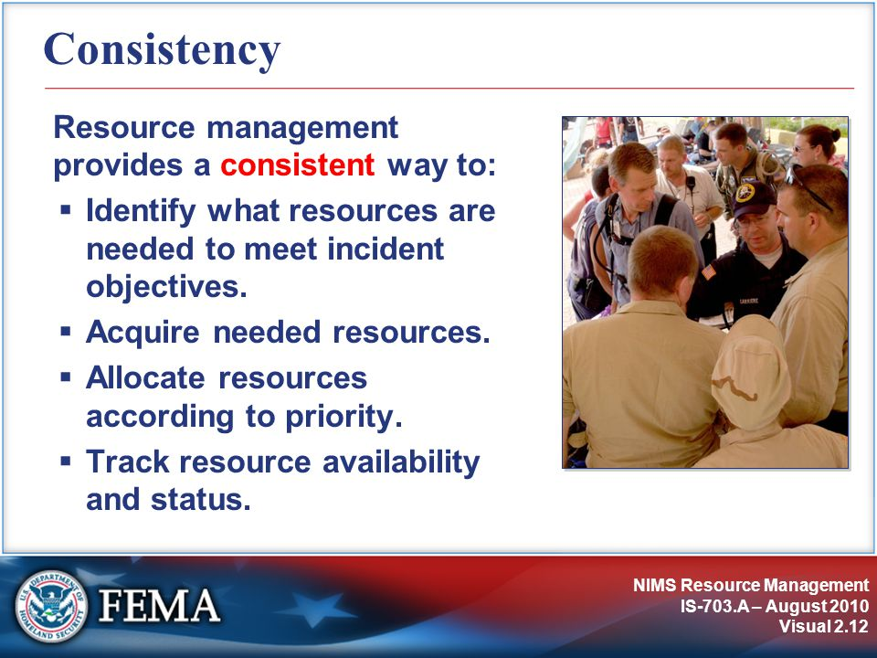 NIMS Resource Management IS-703.A – August 2010 Visual 2.12 Consistency Resource management provides a consistent way to:  Identify what resources ar