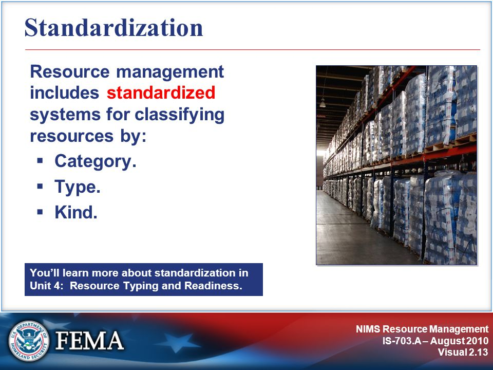 NIMS Resource Management IS-703.A – August 2010 Visual 2.13 Standardization Resource management includes standardized systems for classifying resources by:  Category.