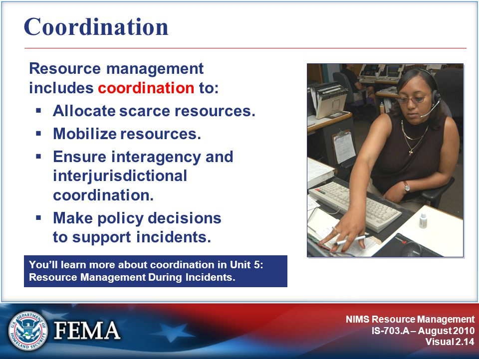 NIMS Resource Management IS-703.A – August 2010 Visual 2.14 Coordination Resource management includes coordination to:  Allocate scarce resources.