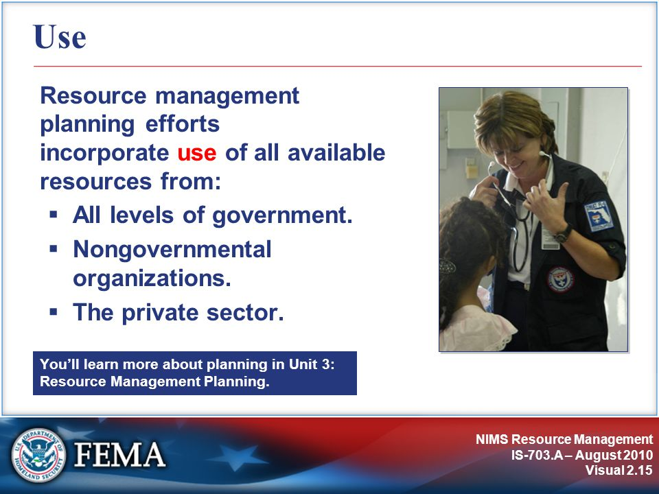 NIMS Resource Management IS-703.A – August 2010 Visual 2.15 Use Resource management planning efforts incorporate use of all available resources from:  All levels of government.