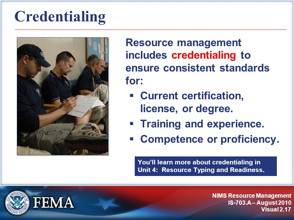 NIMS Resource Management IS-703.A – August 2010 Visual 2.17 Credentialing Resource management includes credentialing to ensure consistent standards fo
