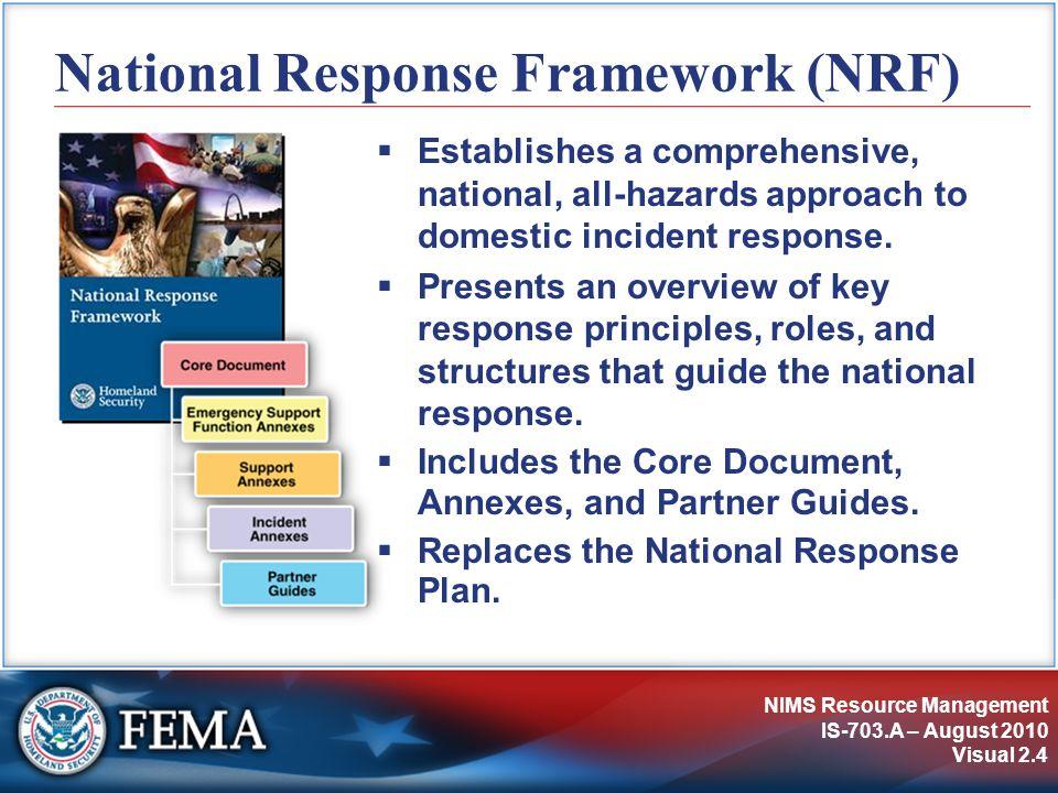 NIMS Resource Management IS-703.A – August 2010 Visual 2.4 National Response Framework (NRF)  Establishes a comprehensive, national, all-hazards appr