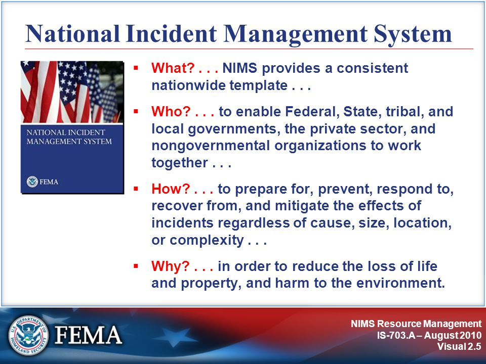 NIMS Resource Management IS-703.A – August 2010 Visual 2.5 National Incident Management System  What?... NIMS provides a consistent nationwide templa