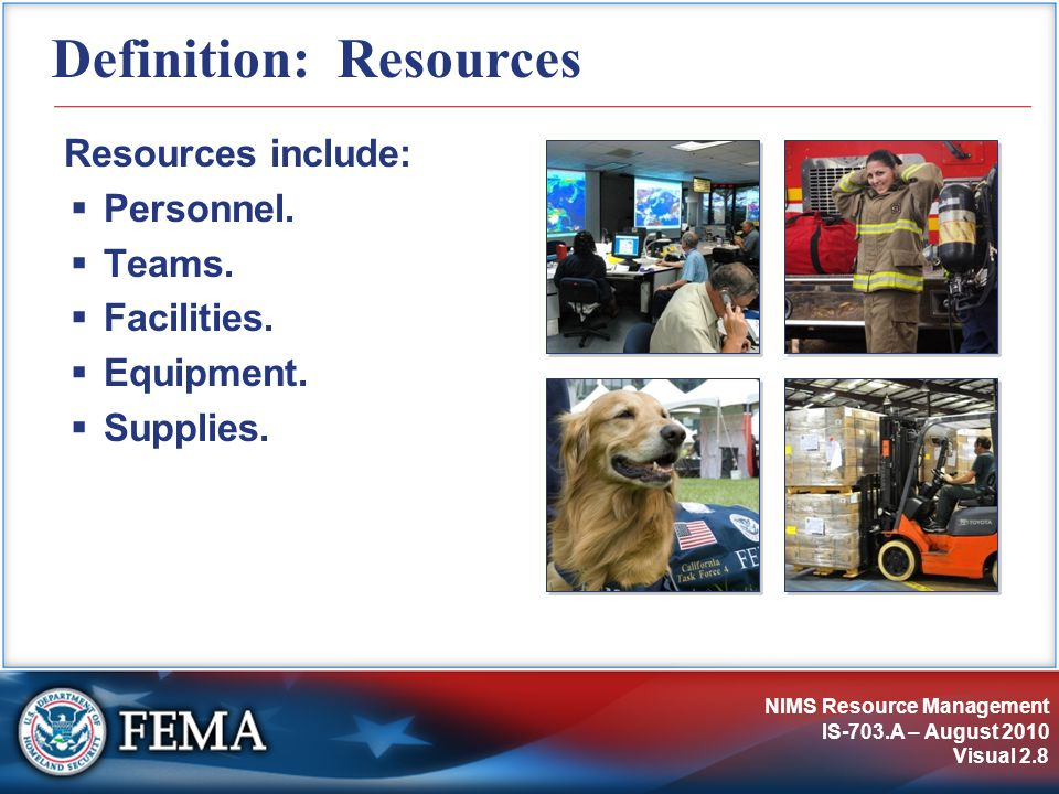 NIMS Resource Management IS-703.A – August 2010 Visual 2.8 Definition: Resources Resources include:  Personnel.
